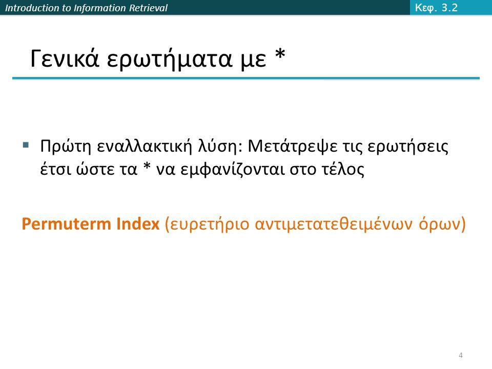 Introduction to Information Retrieval Γενικά ερωτήματα με *  Πρώτη εναλλακτική λύση: Μετάτρεψε τις ερωτήσεις έτσι ώστε τα * να εμφανίζονται στο τέλος Permuterm Index (ευρετήριο αντιμετατεθειμένων όρων) Κεφ.