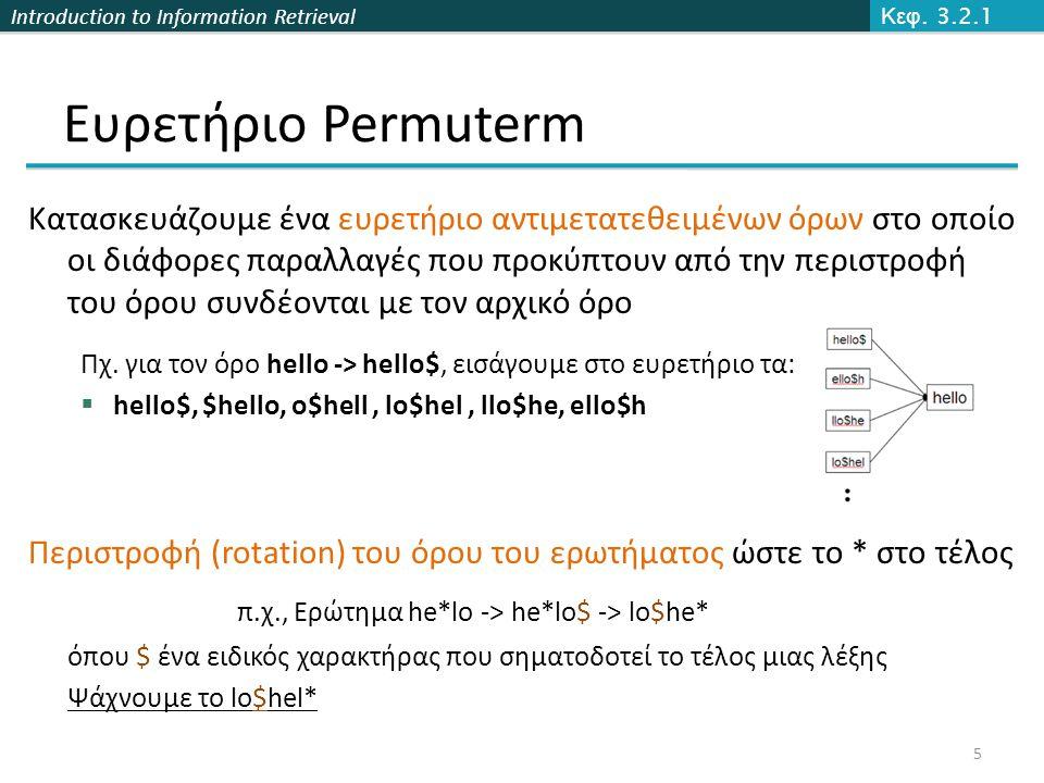Introduction to Information Retrieval Ευρετήριο Permuterm Κατασκευάζουμε ένα ευρετήριο αντιμετατεθειμένων όρων στο οποίο οι διάφορες παραλλαγές που προκύπτουν από την περιστροφή του όρου συνδέονται με τον αρχικό όρο Πχ.
