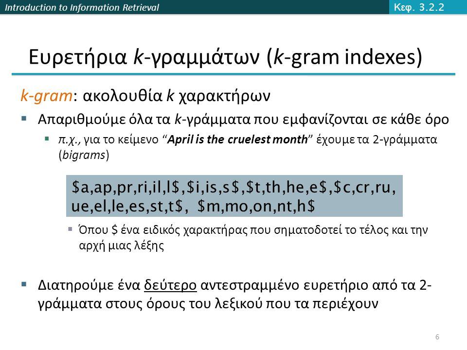 Introduction to Information Retrieval Ευρετήρια k-γραμμάτων (k-gram indexes) k-gram: ακολουθία k χαρακτήρων  Απαριθμούμε όλα τα k-γράμματα που εμφανίζονται σε κάθε όρο  π.χ., για το κείμενο April is the cruelest month έχουμε τα 2-γράμματα (bigrams)  Όπου $ ένα ειδικός χαρακτήρας που σηματοδοτεί το τέλος και την αρχή μιας λέξης  Διατηρούμε ένα δεύτερο αντεστραμμένο ευρετήριο από τα 2- γράμματα στους όρους του λεξικού που τα περιέχουν $a,ap,pr,ri,il,l$,$i,is,s$,$t,th,he,e$,$c,cr,ru, ue,el,le,es,st,t$, $m,mo,on,nt,h$ Κεφ.