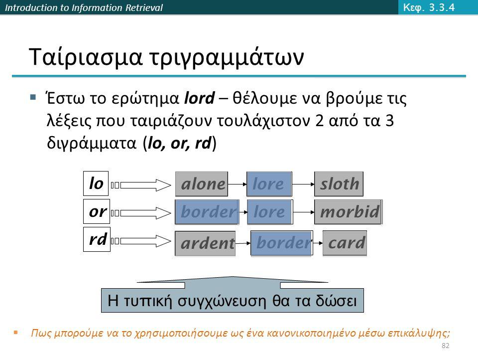 Introduction to Information Retrieval lore Ταίριασμα τριγραμμάτων  Έστω το ερώτημα lord – θέλουμε να βρούμε τις λέξεις που ταιριάζουν τουλάχιστον 2 από τα 3 διγράμματα (lo, or, rd) lo or rd alonesloth morbid bordercard border ardent Η τυ π ική συγχώνευση θα τα δώσει  Πως μπορούμε να το χρησιμοποιήσουμε ως ένα κανονικοποιημένο μέσω επικάλυψης; Κεφ.
