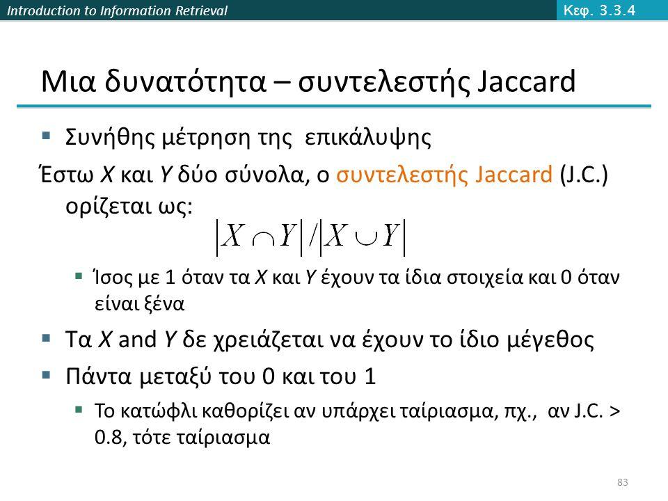 Introduction to Information Retrieval Μια δυνατότητα – συντελεστής Jaccard  Συνήθης μέτρηση της επικάλυψης Έστω X και Y δύο σύνολα, ο συντελεστής Jaccard (J.C.) ορίζεται ως:  Ίσος με 1 όταν τα X και Y έχουν τα ίδια στοιχεία και 0 όταν είναι ξένα  Τα X and Y δε χρειάζεται να έχουν το ίδιο μέγεθος  Πάντα μεταξύ του 0 και του 1  Το κατώφλι καθορίζει αν υπάρχει ταίριασμα, πχ., αν J.C.