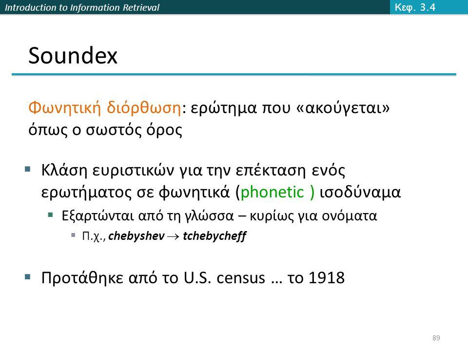 Introduction to Information Retrieval Soundex  Κλάση ευριστικών για την επέκταση ενός ερωτήματος σε φωνητικά (phonetic ) ισοδύναμα  Εξαρτώνται από τη γλώσσα – κυρίως για ονόματα  Π.χ., chebyshev  tchebycheff  Προτάθηκε από το U.S.