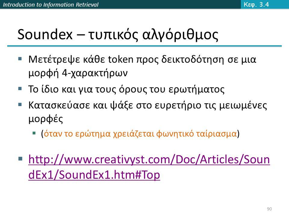 Introduction to Information Retrieval Soundex – τυπικός αλγόριθμος  Μετέτρεψε κάθε token προς δεικτοδότηση σε μια μορφή 4-χαρακτήρων  Το ίδιο και για τους όρους του ερωτήματος  Κατασκεύασε και ψάξε στο ευρετήριο τις μειωμένες μορφές  (όταν το ερώτημα χρειάζεται φωνητικό ταίριασμα)  http://www.creativyst.com/Doc/Articles/Soun dEx1/SoundEx1.htm#Top Κεφ.