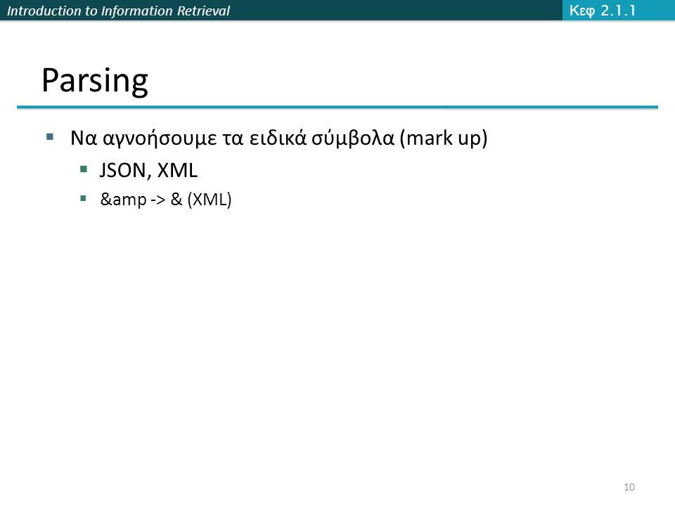 Introduction to Information Retrieval Parsing  Να αγνοήσουμε τα ειδικά σύμβολα (mark up)  JSON, XML  &amp -> & (XML) Κεφ 2.1.1 10