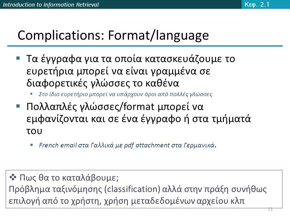 Introduction to Information Retrieval Complications: Format/language  Τα έγγραφα για τα οποία κατασκευάζουμε το ευρετήρια μπορεί να είναι γραμμένα σε