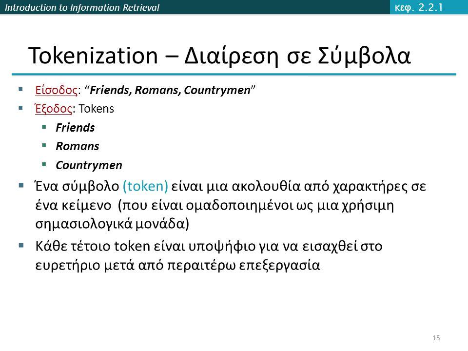 "Introduction to Information Retrieval Tokenization – Διαίρεση σε Σύμβολα  Είσοδος: ""Friends, Romans, Countrymen""  Έξοδος: Tokens  Friends  Romans"