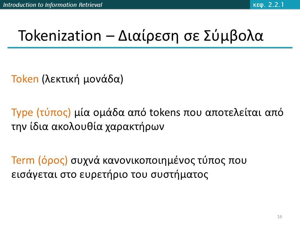 Introduction to Information Retrieval Tokenization – Διαίρεση σε Σύμβολα Token (λεκτική μονάδα) Type (τύπος) μία ομάδα από tokens που αποτελείται από