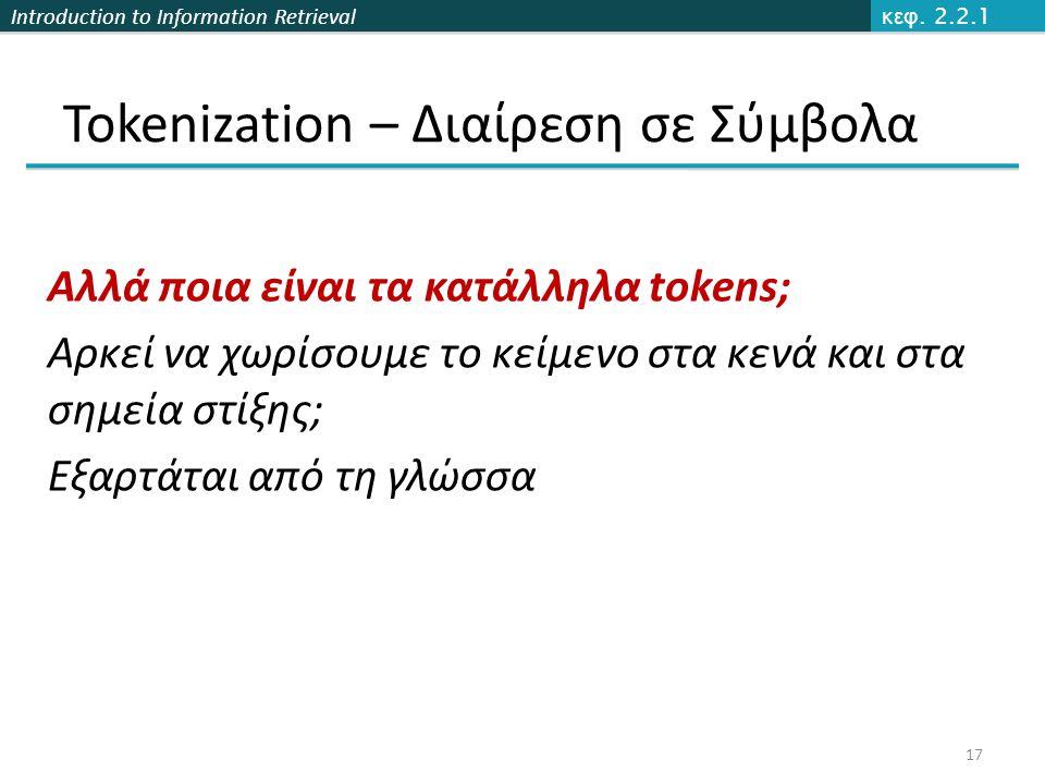Introduction to Information Retrieval Tokenization – Διαίρεση σε Σύμβολα Αλλά ποια είναι τα κατάλληλα tokens; Αρκεί να χωρίσουμε το κείμενο στα κενά κ