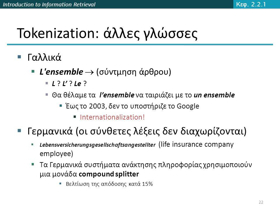 Introduction to Information Retrieval Tokenization: άλλες γλώσσες  Γαλλικά  L'ensemble  (σύντμηση άρθρου)  L ? L' ? Le ?  Θα θέλαμε τα l'ensemble