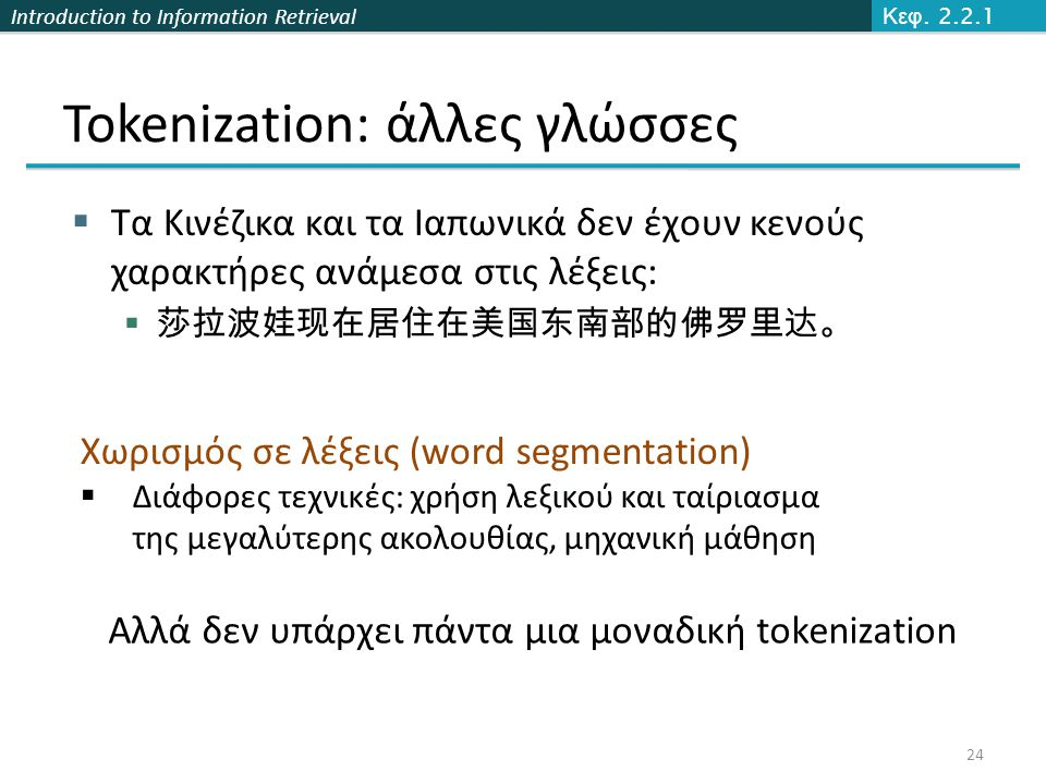 Introduction to Information Retrieval Tokenization: άλλες γλώσσες  Τα Κινέζικα και τα Ιαπωνικά δεν έχουν κενούς χαρακτήρες ανάμεσα στις λέξεις:  莎拉波