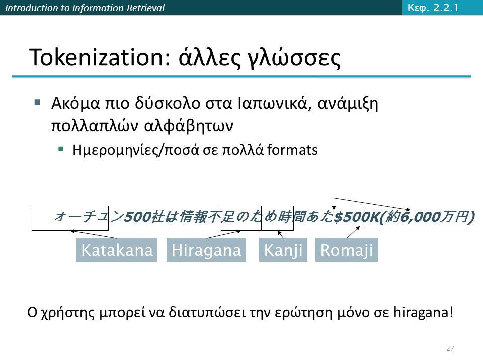 Introduction to Information Retrieval Tokenization: άλλες γλώσσες  Ακόμα πιο δύσκολο στα Ιαπωνικά, ανάμιξη πολλαπλών αλφάβητων  Ημερομηνίες/ποσά σε