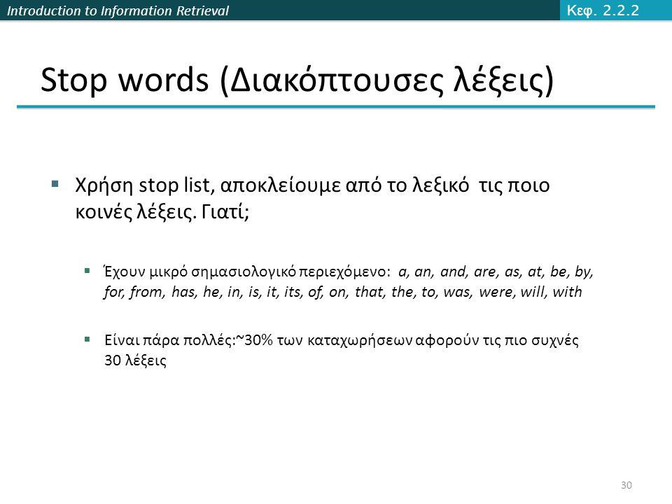 Introduction to Information Retrieval Stop words (Διακόπτουσες λέξεις)  Χρήση stop list, αποκλείουμε από το λεξικό τις ποιο κοινές λέξεις. Γιατί;  Έ