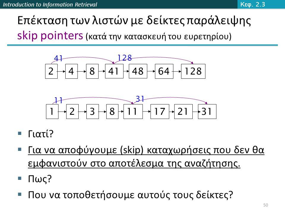Introduction to Information Retrieval Επέκταση των λιστών με δείκτες παράλειψης skip pointers (κατά την κατασκευή του ευρετηρίου)  Γιατί?  Για να απ