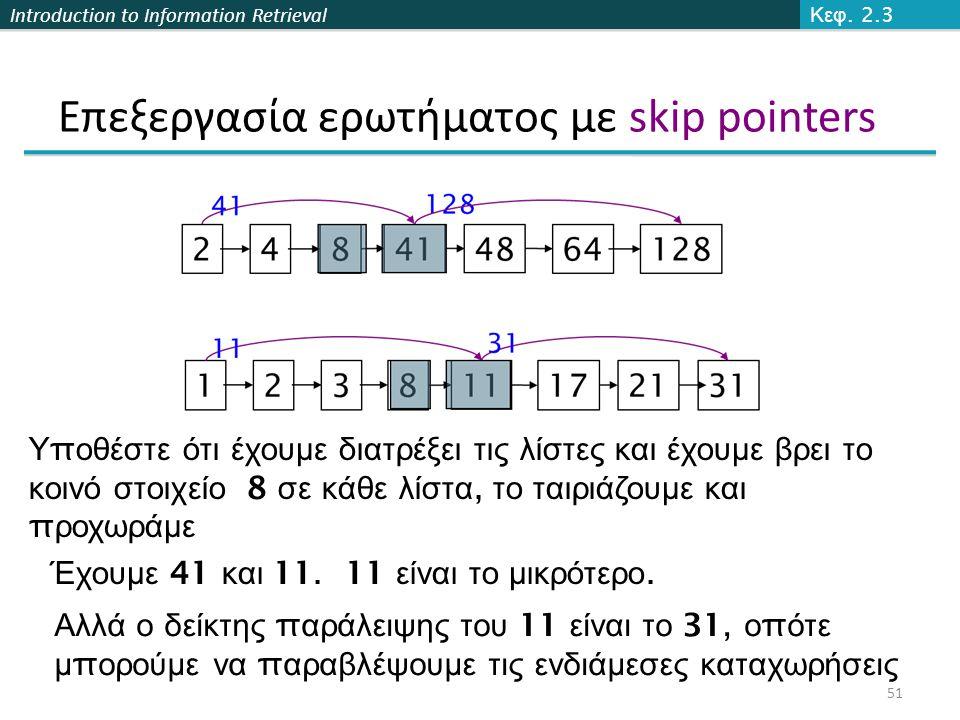 Introduction to Information Retrieval Επεξεργασία ερωτήματος με skip pointers Υ π οθέστε ότι έχουμε διατρέξει τις λίστες και έχουμε βρει το κοινό στοι