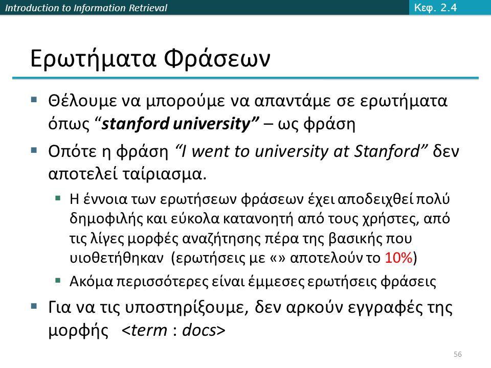 "Introduction to Information Retrieval Ερωτήματα Φράσεων  Θέλουμε να μπορούμε να απαντάμε σε ερωτήματα όπως ""stanford university"" – ως φράση  Οπότε η"