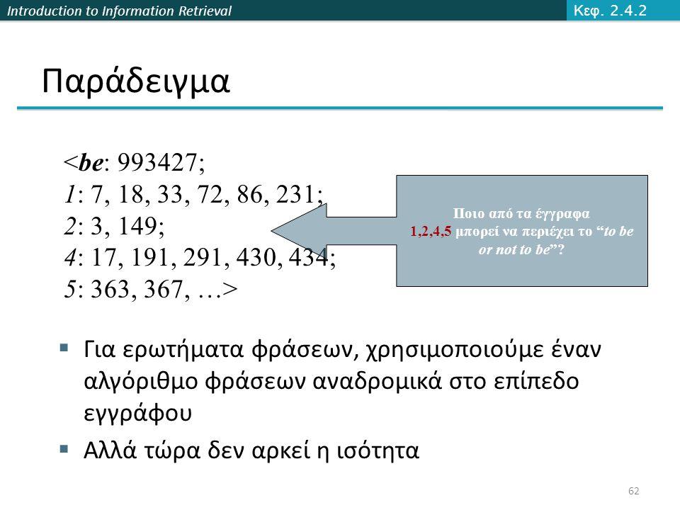 Introduction to Information Retrieval Παράδειγμα  Για ερωτήματα φράσεων, χρησιμοποιούμε έναν αλγόριθμο φράσεων αναδρομικά στο επίπεδο εγγράφου  Αλλά