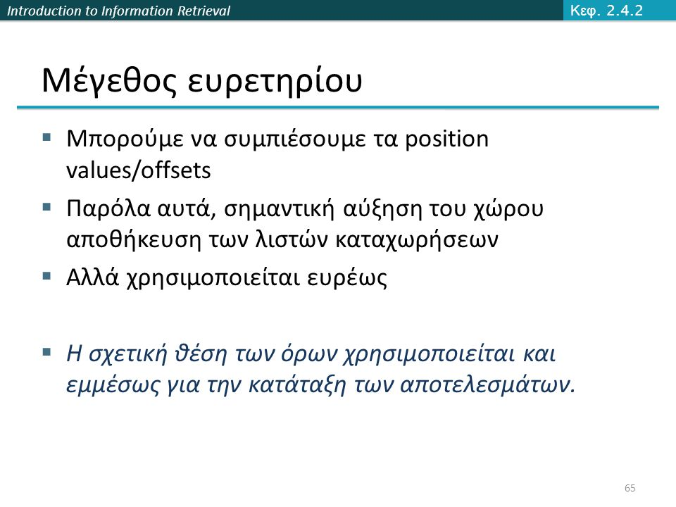 Introduction to Information Retrieval Μέγεθος ευρετηρίου  Μπορούμε να συμπιέσουμε τα position values/offsets  Παρόλα αυτά, σημαντική αύξηση του χώρο