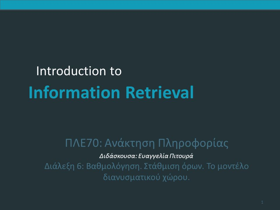 Introduction to Information Retrieval Δυαδική μήτρα σύμπτωσης (binary term- document incidence matrix) Κάθε έγγραφο αναπαρίσταται ως ένα δυαδικό διάνυσμα ∈ {0,1} |V| (την αντίστοιχη στήλη) Κεφ.