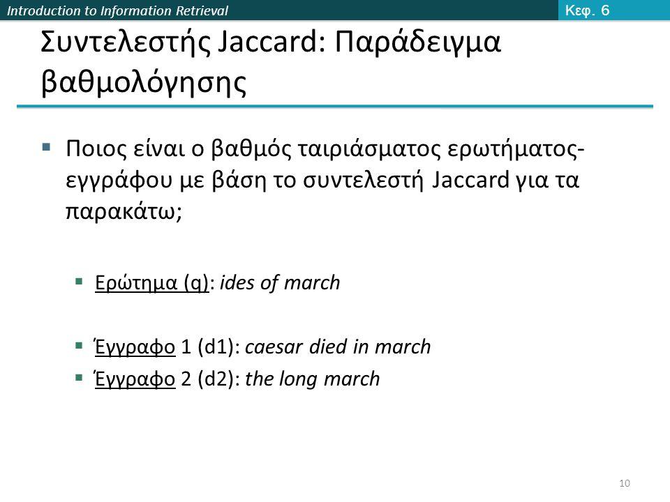 Introduction to Information Retrieval Συντελεστής Jaccard: Παράδειγμα βαθμολόγησης  Ποιος είναι o βαθμός ταιριάσματος ερωτήματος- εγγράφου με βάση το συντελεστή Jaccard για τα παρακάτω;  Ερώτημα (q): ides of march  Έγγραφο 1 (d1): caesar died in march  Έγγραφο 2 (d2): the long march Κεφ.