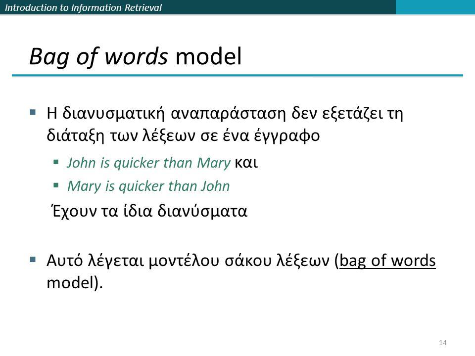 Introduction to Information Retrieval Bag of words model  Η διανυσματική αναπαράσταση δεν εξετάζει τη διάταξη των λέξεων σε ένα έγγραφο  John is quicker than Mary και  Mary is quicker than John Έχουν τα ίδια διανύσματα  Αυτό λέγεται μοντέλου σάκου λέξεων (bag of words model).