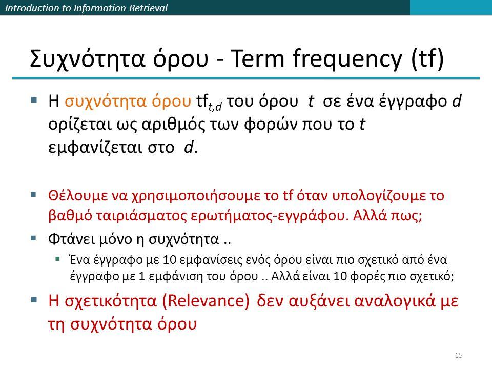 Introduction to Information Retrieval Συχνότητα όρου - Term frequency (tf)  Η συχνότητα όρου tf t,d του όρου t σε ένα έγγραφο d ορίζεται ως αριθμός των φορών που το t εμφανίζεται στο d.