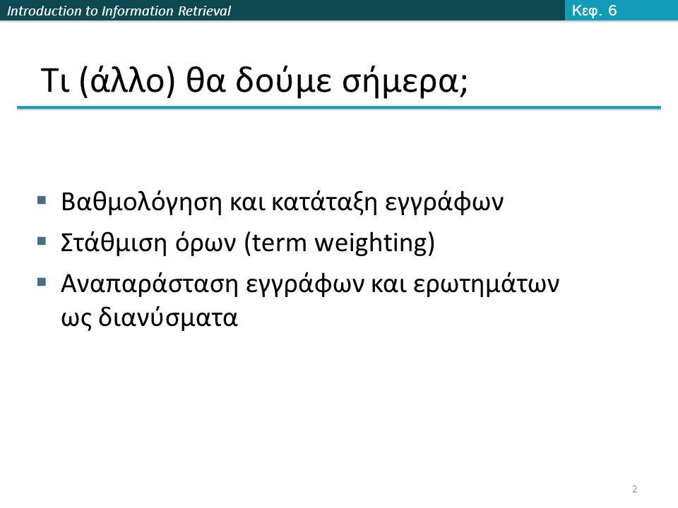 Introduction to Information Retrieval Από γωνίες σε συνημίτονα  Οι παρακάτω έννοιες είναι ισοδύναμες:  Διαβάθμιση των εγγράφων σε φθίνουσα διάταξη με βάση τη γωνία μεταξύ του εγγράφου και του ερωτήματος  Διαβάθμιση των εγγράφων σε αύξουσα διάταξη με βάση το συνημίτονο της γωνίας μεταξύ του εγγράφου και του ερωτήματος  Συνημίτονο φθίνουσα συνάρτηση στο διάστημα [0 o, 180 o ] Κεφ.