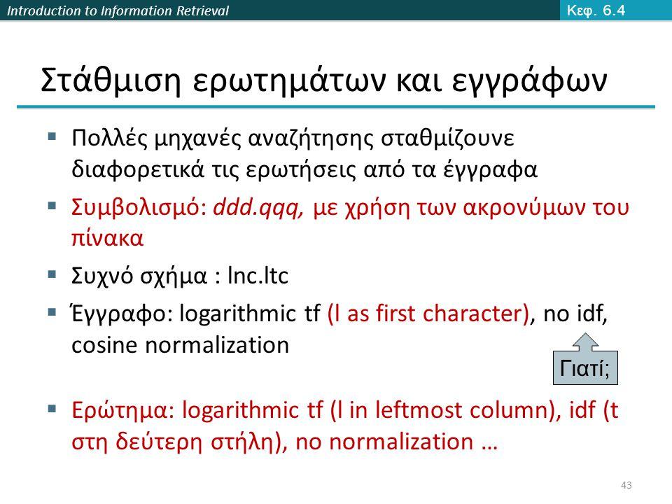 Introduction to Information Retrieval Στάθμιση ερωτημάτων και εγγράφων  Πολλές μηχανές αναζήτησης σταθμίζουνε διαφορετικά τις ερωτήσεις από τα έγγραφα  Συμβολισμό: ddd.qqq, με χρήση των ακρονύμων του πίνακα  Συχνό σχήμα : lnc.ltc  Έγγραφο: logarithmic tf (l as first character), no idf, cosine normalization  Ερώτημα: logarithmic tf (l in leftmost column), idf (t στη δεύτερη στήλη), no normalization … Γιατί ; Κεφ.