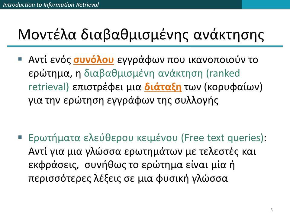 Introduction to Information Retrieval Μοντέλα διαβαθμισμένης ανάκτησης  Αντί ενός συνόλου εγγράφων που ικανοποιούν το ερώτημα, η διαβαθμισμένη ανάκτηση (ranked retrieval) επιστρέφει μια διάταξη των (κορυφαίων) για την ερώτηση εγγράφων της συλλογής  Ερωτήματα ελεύθερου κειμένου (Free text queries): Αντί για μια γλώσσα ερωτημάτων με τελεστές και εκφράσεις, συνήθως το ερώτημα είναι μία ή περισσότερες λέξεις σε μια φυσική γλώσσα 5