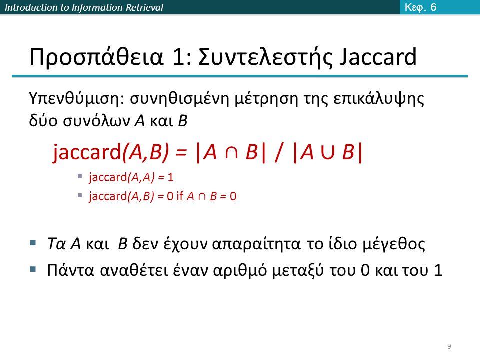 Introduction to Information Retrieval Προσπάθεια 1: Συντελεστής Jaccard Υπενθύμιση: συνηθισμένη μέτρηση της επικάλυψης δύο συνόλων A και B jaccard(A,B) = |A ∩ B| / |A ∪ B|  jaccard(A,A) = 1  jaccard(A,B) = 0 if A ∩ B = 0  Τα A και B δεν έχουν απαραίτητα το ίδιο μέγεθος  Πάντα αναθέτει έναν αριθμό μεταξύ του 0 και του 1 Κεφ.