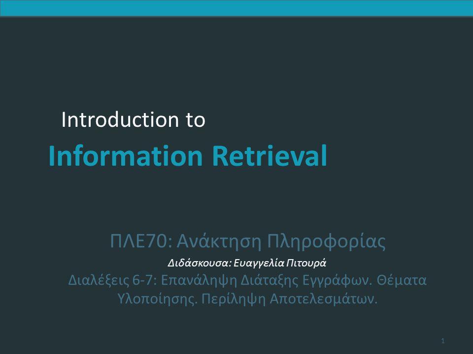 Introduction to Information Retrieval 42 Επιλογή των κορυφαίων k σε O(N log k) Στόχος: Διατηρούμε τα καλύτερα k που έχουμε δει μέχρι στιγμής  Χρήση δυαδικού min heap  Για την επεξεργασία ενός νέου εγγράφου d′ με score s′:  Get current minimum h m of heap (O(1))  If s′ ˂ h m skip to next document /* υπάρχουν k καλύτερα */  If s′ > h m heap-delete-root (O(log k)) /* καλύτερο, σβήσε τη ρίζα heap-add d′/s′ (O(log k)) και βάλτο στο heap */ 42