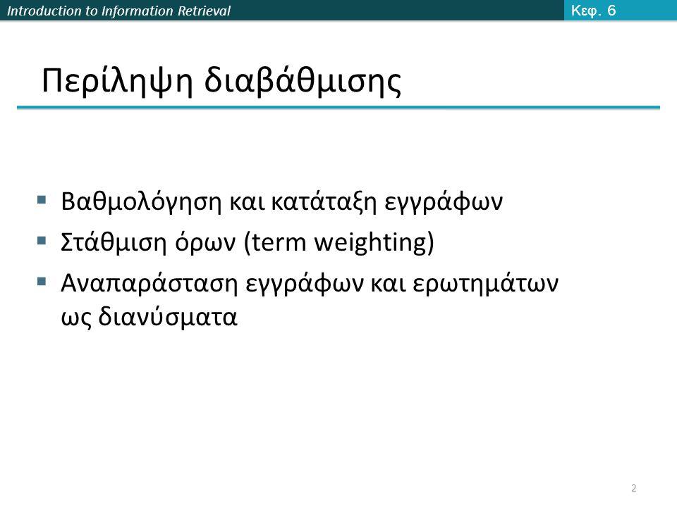 Introduction to Information Retrieval Βαθμός εγγράφου και ερώτησης Υπάρχουν πολλές άλλες παραλλαγές  Πως υπολογίζεται το tf (με ή χωρίς log)  Αν δίνεται βάρος και στους όρους του ερωτήματος 13 Κεφ.