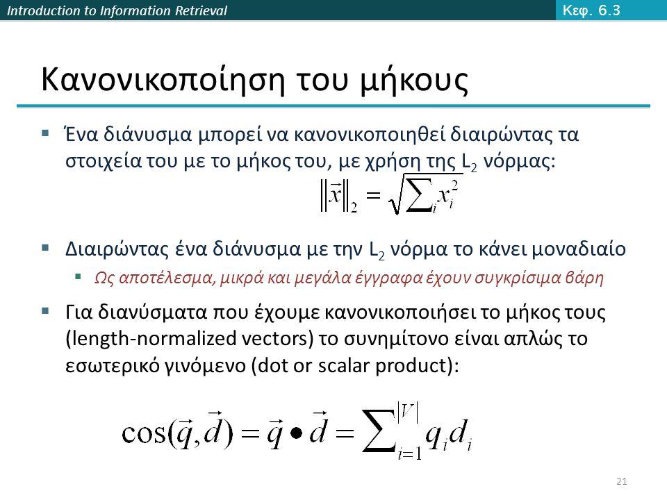 Introduction to Information Retrieval Κανονικοποίηση του μήκους  Ένα διάνυσμα μπορεί να κανονικοποιηθεί διαιρώντας τα στοιχεία του με το μήκος του, με χρήση της L 2 νόρμας:  Διαιρώντας ένα διάνυσμα με την L 2 νόρμα το κάνει μοναδιαίο  Ως αποτέλεσμα, μικρά και μεγάλα έγγραφα έχουν συγκρίσιμα βάρη Κεφ.
