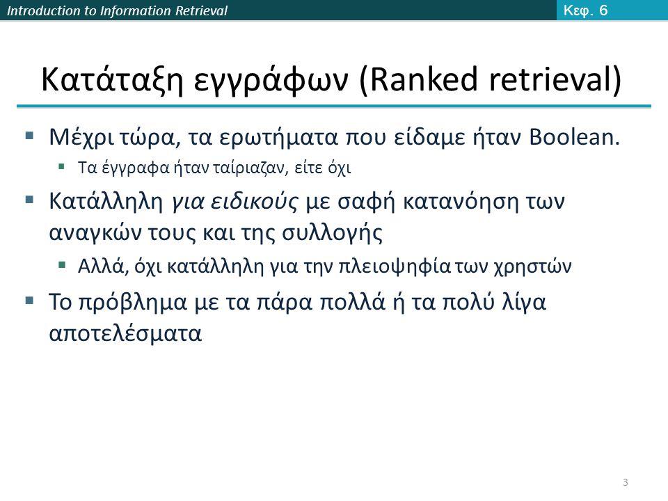 Introduction to Information Retrieval Μοντέλα διαβαθμισμένης ανάκτησης  Αντί ενός συνόλου εγγράφων που ικανοποιούν το ερώτημα, η διαβαθμισμένη ανάκτηση (ranked retrieval) επιστρέφει μια διάταξη των (κορυφαίων) για την ερώτηση εγγράφων της συλλογής  Συνήθως μαζί με ερωτήματα ελεύθερου κειμένου (Free text queries) 4  Πως διατάσουμε-διαβαθμίζουμε τα έγγραφα μιας συλλογής με βάση ένα ερώτημα  Αναθέτουμε ένα βαθμό (score) score(d, q) μετρά πόσο καλά το έγγραφο d ταιριάζει (match) με το ερώτημα q