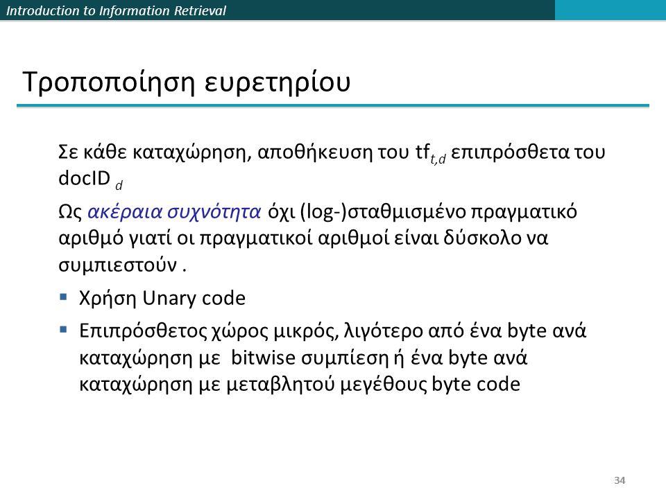 Introduction to Information Retrieval 34 Τροποποίηση ευρετηρίου Σε κάθε καταχώρηση, αποθήκευση του tf t,d επιπρόσθετα του docID d Ως ακέραια συχνότητα
