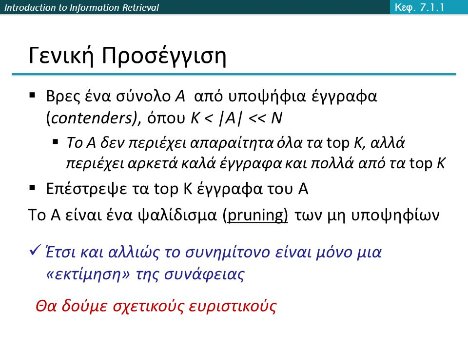 Introduction to Information Retrieval Γενική Προσέγγιση  Βρες ένα σύνολο A από υποψήφια έγγραφα (contenders), όπου K < |A| << N  Το A δεν περιέχει απαραίτητα όλα τα top K, αλλά περιέχει αρκετά καλά έγγραφα και πολλά από τα top K  Επέστρεψε τα top K έγγραφα του A Το Α είναι ένα ψαλίδισμα (pruning) των μη υποψηφίων Έτσι και αλλιώς το συνημίτονο είναι μόνο μια «εκτίμηση» της συνάφειας Κεφ.