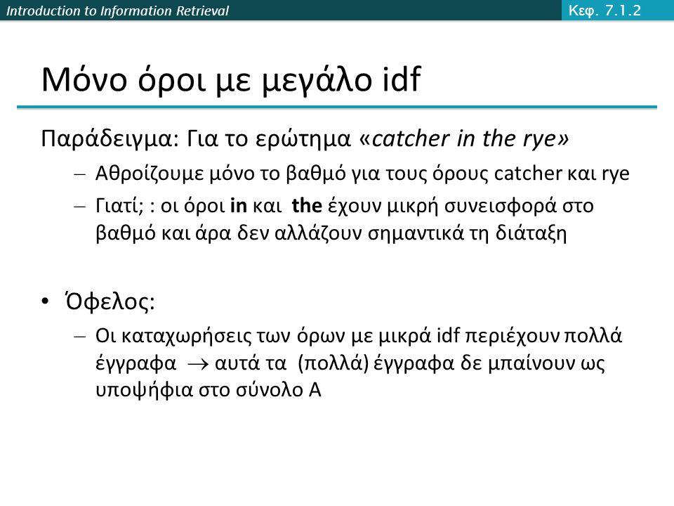Introduction to Information Retrieval Μόνο όροι με μεγάλο idf Παράδειγμα: Για το ερώτημα «catcher in the rye» – Αθροίζουμε μόνο το βαθμό για τους όρους catcher και rye – Γιατί; : οι όροι in και the έχουν μικρή συνεισφορά στο βαθμό και άρα δεν αλλάζουν σημαντικά τη διάταξη Όφελος: – Οι καταχωρήσεις των όρων με μικρά idf περιέχουν πολλά έγγραφα  αυτά τα (πολλά) έγγραφα δε μπαίνουν ως υποψήφια στο σύνολο Α Κεφ.