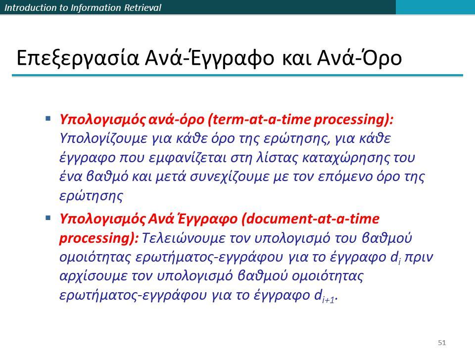 Introduction to Information Retrieval 51 Επεξεργασία Ανά-Έγγραφο και Ανά-Όρο  Υπολογισμός ανά-όρο (term-at-a-time processing): Υπολογίζουμε για κάθε