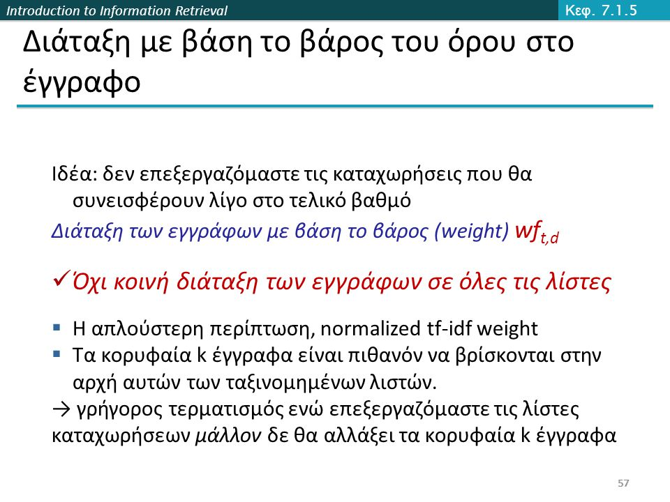 Introduction to Information Retrieval 57 Διάταξη με βάση το βάρος του όρου στο έγγραφο Ιδέα: δεν επεξεργαζόμαστε τις καταχωρήσεις που θα συνεισφέρουν λίγο στο τελικό βαθμό Διάταξη των εγγράφων με βάση το βάρος (weight) wf t,d Όχι κοινή διάταξη των εγγράφων σε όλες τις λίστες  Η απλούστερη περίπτωση, normalized tf-idf weight  Τα κορυφαία k έγγραφα είναι πιθανόν να βρίσκονται στην αρχή αυτών των ταξινομημένων λιστών.