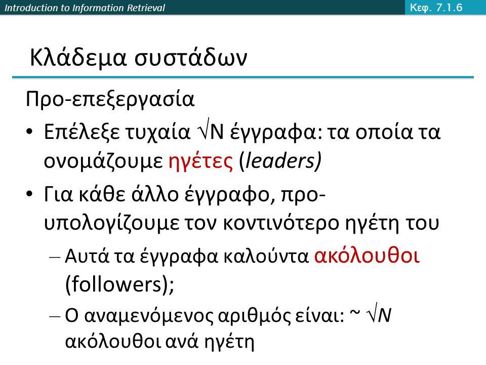 Introduction to Information Retrieval Κλάδεμα συστάδων Προ-επεξεργασία Επέλεξε τυχαία  N έγγραφα: τα οποία τα ονομάζουμε ηγέτες (leaders) Για κάθε άλλο έγγραφο, προ- υπολογίζουμε τον κοντινότερο ηγέτη του – Αυτά τα έγγραφα καλούντα ακόλουθοι (followers); – Ο αναμενόμενος αριθμός είναι: ~  N ακόλουθοι ανά ηγέτη Κεφ.