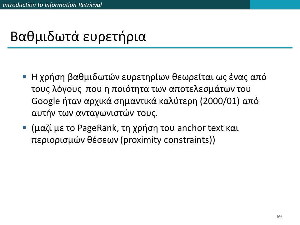 Introduction to Information Retrieval 69  Η χρήση βαθμιδωτών ευρετηρίων θεωρείται ως ένας από τους λόγους που η ποιότητα των αποτελεσμάτων του Google ήταν αρχικά σημαντικά καλύτερη (2000/01) από αυτήν των ανταγωνιστών τους.
