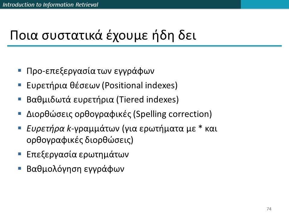 Introduction to Information Retrieval 74 Ποια συστατικά έχουμε ήδη δει  Προ-επεξεργασία των εγγράφων  Ευρετήρια θέσεων (Positional indexes)  Βαθμιδωτά ευρετήρια (Tiered indexes)  Διορθώσεις ορθογραφικές (Spelling correction)  Ευρετήρα k-γραμμάτων (για ερωτήματα με * και ορθογραφικές διορθώσεις)  Επεξεργασία ερωτημάτων  Βαθμολόγηση εγγράφων 74