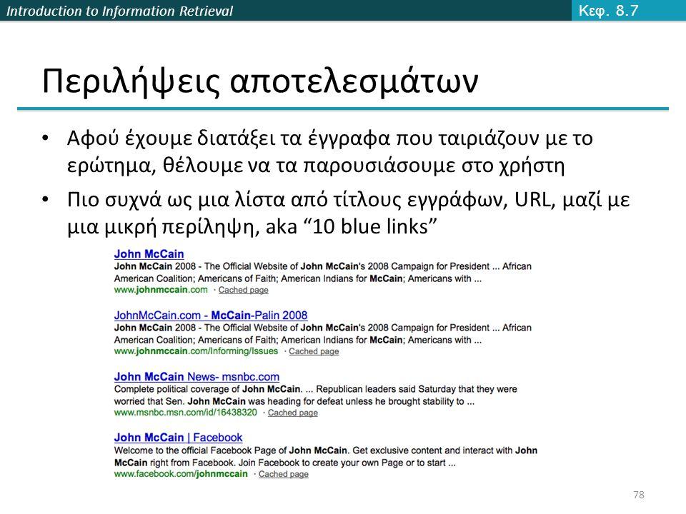 Introduction to Information Retrieval 78 Περιλήψεις αποτελεσμάτων Αφού έχουμε διατάξει τα έγγραφα που ταιριάζουν με το ερώτημα, θέλουμε να τα παρουσιάσουμε στο χρήστη Πιο συχνά ως μια λίστα από τίτλους εγγράφων, URL, μαζί με μια μικρή περίληψη, aka 10 blue links Κεφ.