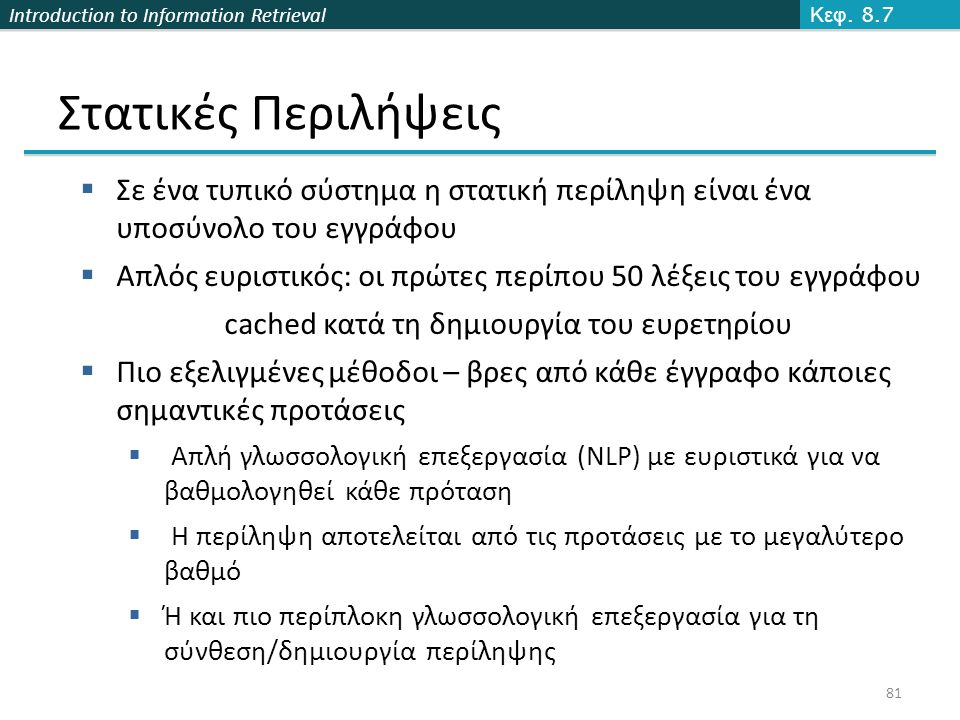 Introduction to Information Retrieval 81 Στατικές Περιλήψεις Κεφ. 8.7  Σε ένα τυπικό σύστημα η στατική περίληψη είναι ένα υποσύνολο του εγγράφου  Απ