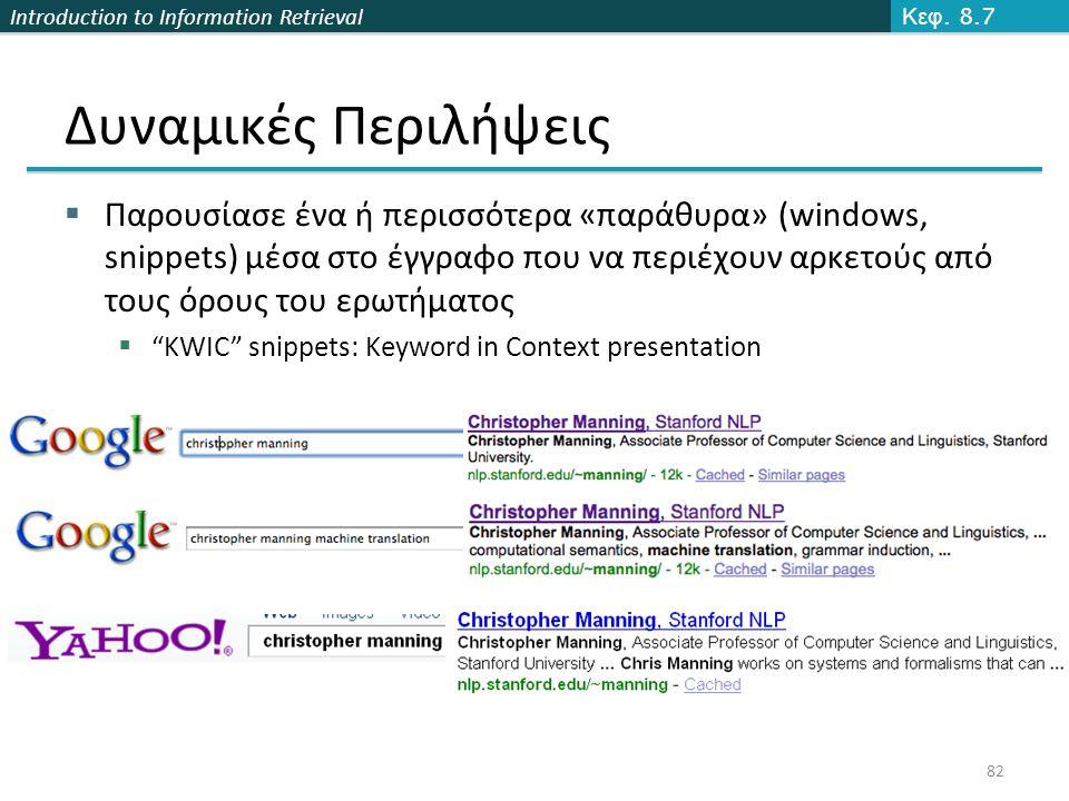 Introduction to Information Retrieval 82 Δυναμικές Περιλήψεις Κεφ. 8.7  Παρουσίασε ένα ή περισσότερα «παράθυρα» (windows, snippets) μέσα στο έγγραφο