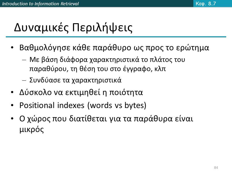 Introduction to Information Retrieval 84 Δυναμικές Περιλήψεις Κεφ. 8.7 Βαθμολόγησε κάθε παράθυρο ως προς το ερώτημα – Με βάση διάφορα χαρακτηριστικά τ