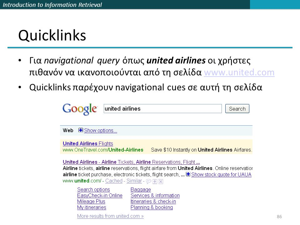 Introduction to Information Retrieval Quicklinks Για navigational query όπως united airlines οι χρήστες πιθανόν να ικανοποιούνται από τη σελίδα www.united.comwww.united.com Quicklinks παρέχουν navigational cues σε αυτή τη σελίδα 86