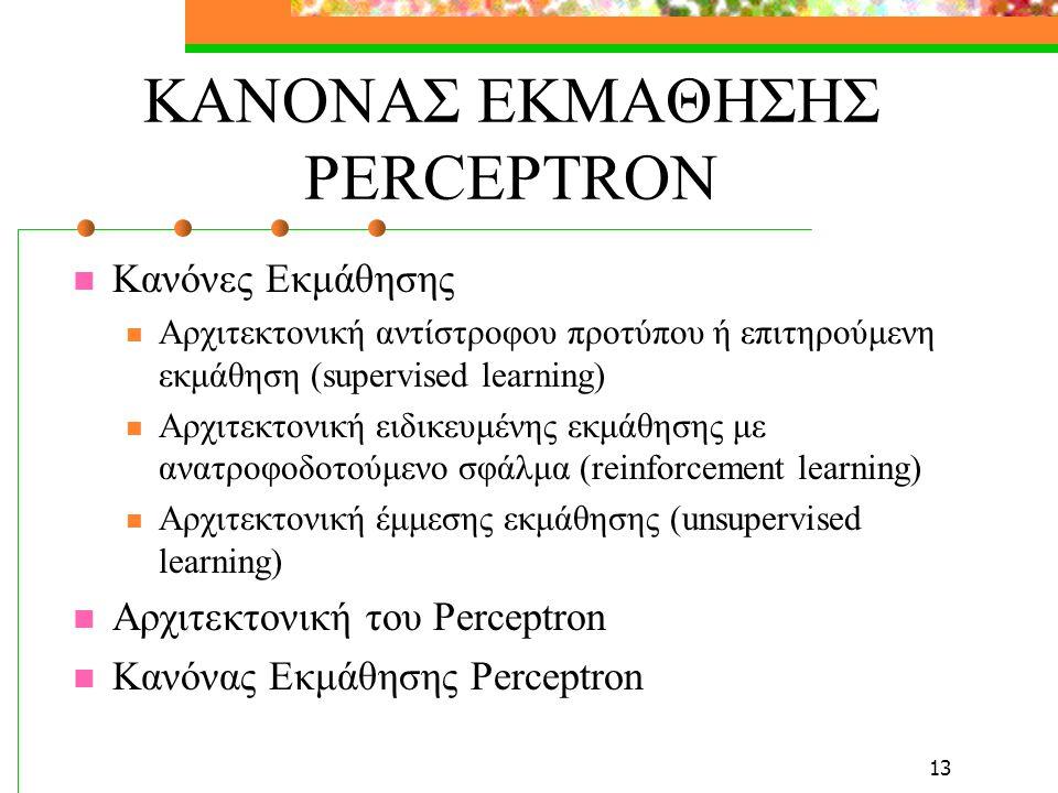 13 ΚΑΝΟΝΑΣ ΕΚΜΑΘΗΣΗΣ PERCEPTRON Κανόνες Εκμάθησης Αρχιτεκτονική αντίστροφου προτύπου ή επιτηρούμενη εκμάθηση (supervised learning) Αρχιτεκτονική ειδικευμένης εκμάθησης με ανατροφοδοτούμενο σφάλμα (reinforcement learning) Αρχιτεκτονική έμμεσης εκμάθησης (unsupervised learning) Αρχιτεκτονική του Perceptron Κανόνας Εκμάθησης Perceptron