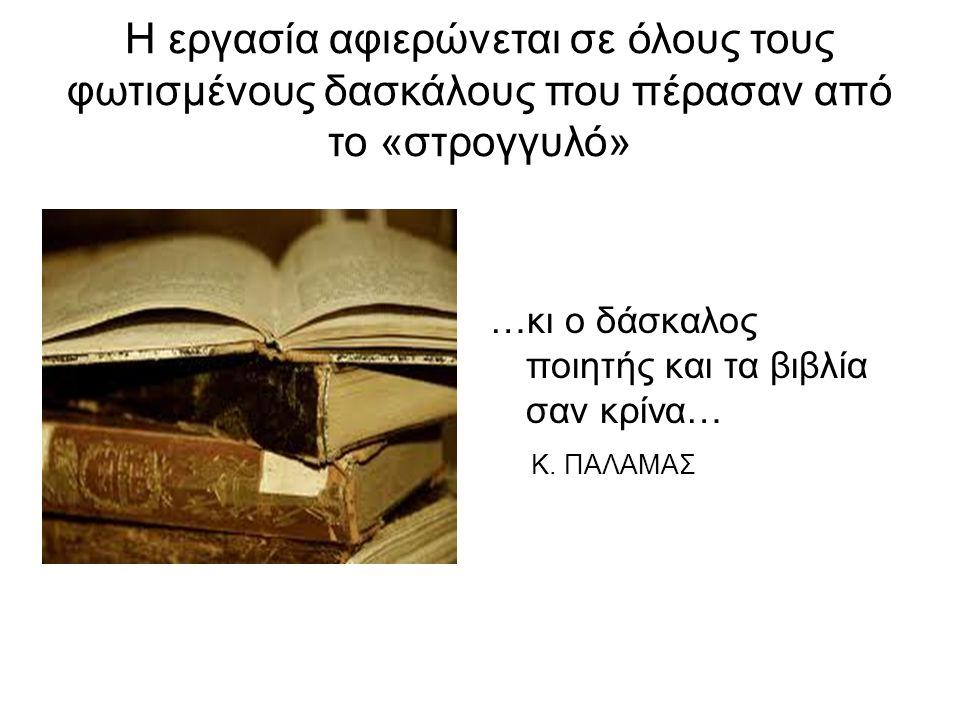 Η εργασία αφιερώνεται σε όλους τους φωτισμένους δασκάλους που πέρασαν από το «στρογγυλό» …κι ο δάσκαλος ποιητής και τα βιβλία σαν κρίνα… Κ. ΠΑΛΑΜΑΣ