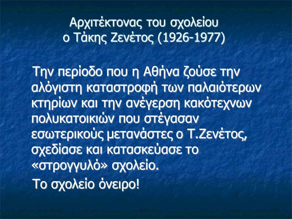 Αρχιτέκτονας του σχολείου ο Τάκης Ζενέτος (1926-1977) Την περίοδο που η Αθήνα ζούσε την αλόγιστη καταστροφή των παλαιότερων κτηρίων και την ανέγερση κ