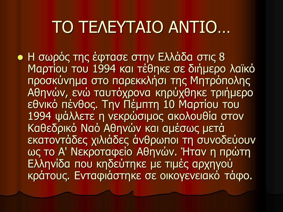 ΤΟ ΤΕΛΕΥΤΑΙΟ ΑΝΤΙΟ… Η σωρός της έφτασε στην Ελλάδα στις 8 Μαρτίου του 1994 και τέθηκε σε διήμερο λαϊκό προσκύνημα στο παρεκκλήσι της Μητρόπολης Αθηνών